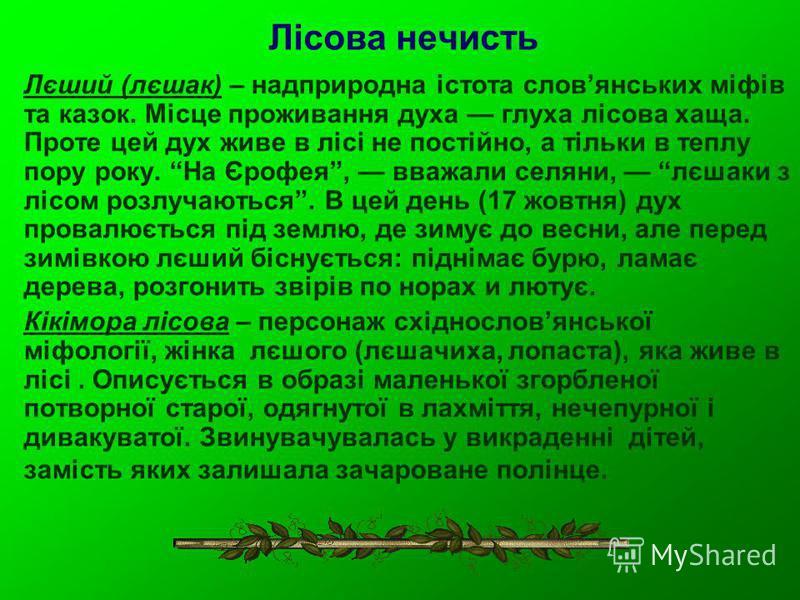 Лісова нечисть Лєший (лєшак) – надприродна істота словянських міфів та казок. Місце проживання духа глуха лісова хаща. Проте цей дух живе в лісі не постійно, а тільки в теплу пору року. На Єрофея, вважали селяни, лєшаки з лісом розлучаються. В цей де