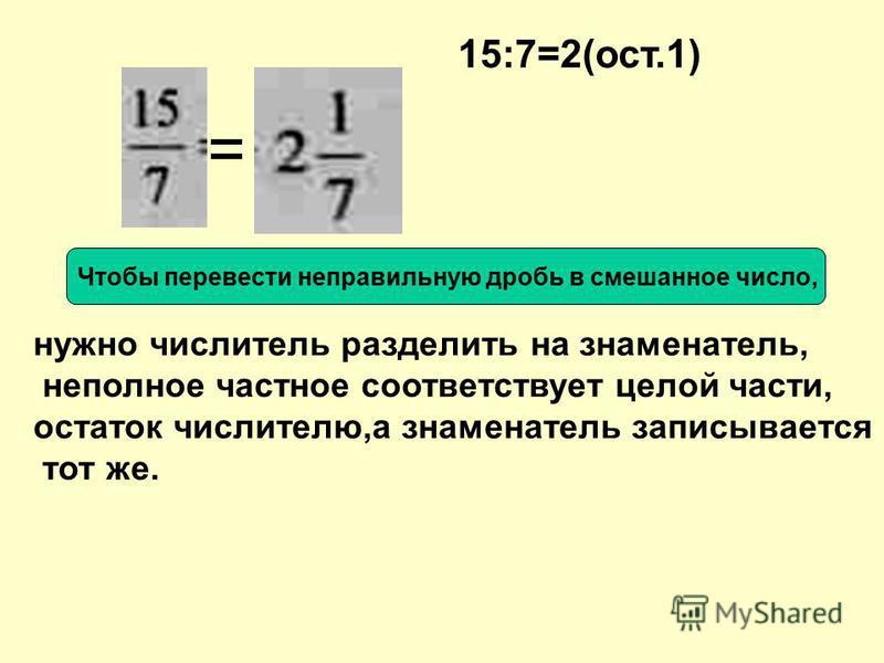 Повторим правила перевода надо в числитель записать сумму произведения чисел целой части и знаменателя и числа, соответствующего числителю, а в знаменатель знаменатель дробной части Чтобы перевести смешанное число в неправильную дробь