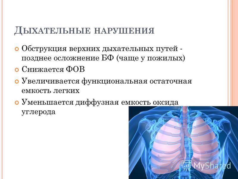Д ЫХАТЕЛЬНЫЕ НАРУШЕНИЯ Обструкция верхних дыхательных путей - позднее осложнение БФ (чаще у пожилых) Снижается ФОВ Увеличивается функциональная остаточная емкость легких Уменьшается диффузная емкость оксида углерода
