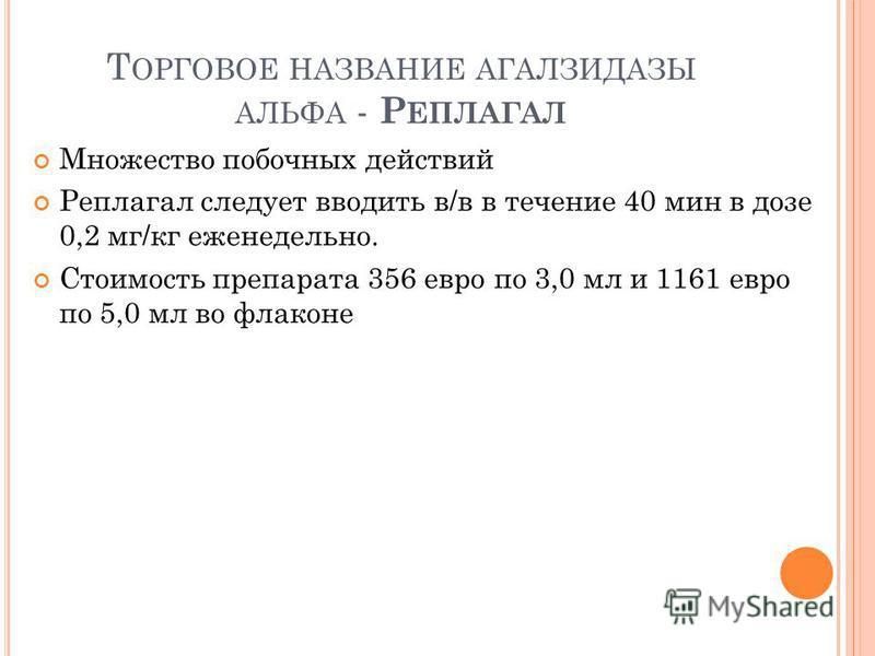 Т ОРГОВОЕ НАЗВАНИЕ АГАЛЗИДАЗЫ АЛЬФА - Р ЕПЛАГАЛ Множество побочных действий Реплагал следует вводить в/в в течение 40 мин в дозе 0,2 мг/кг еженедельно. Стоимость препарата 356 евро по 3,0 мл и 1161 евро по 5,0 мл во флаконе