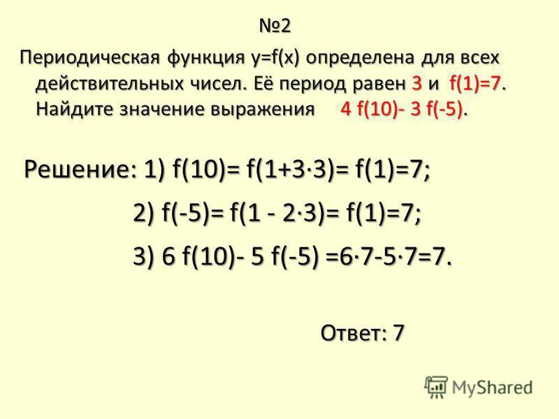 2 Периодическая функция y=f(x) определена для всех действительных чисел. Её период равен 3 и f(1)=7. Найдите значение выражения 4 f(10)- 3 f(-5). Периодическая функция y=f(x) определена для всех действительных чисел. Её период равен 3 и f(1)=7. Найди