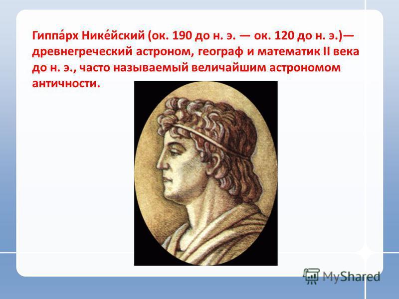 Гиппа́рх Нике́ейский (ок. 190 до н. э. ок. 120 до н. э.) древнегреческий астроном, географ и математик II века до н. э., часто называемый величайшим астрономом античности.