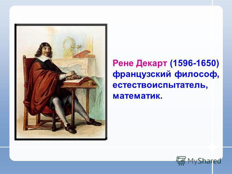 Рене Декарт (1596-1650) французский философ, естествоиспытатель, математик.
