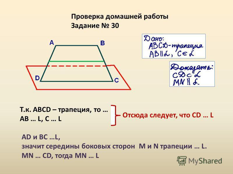 Проверка домашней работы Задание 30 Т.к. АВСD – трапеция, то … АВ … L, С … L Отсюда следует, что СD … L АD и ВС …L, значит середины боковых сторон M и N трапеции … L. MN … CD, тогда MN … L