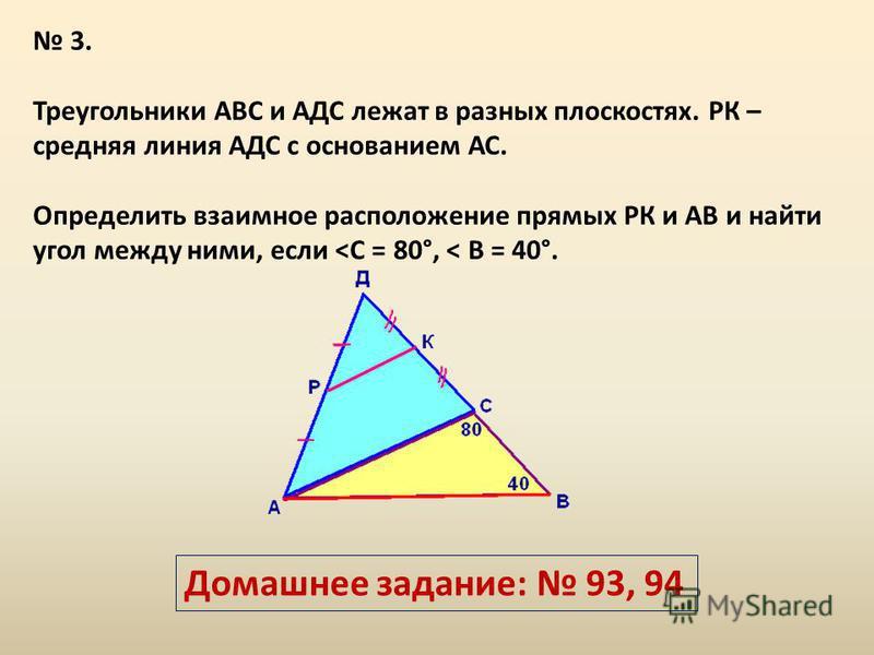 3. Треугольники АВС и АДС лежат в разных плоскостях. РК – средняя линия АДС с основанием АС. Определить взаимное расположение прямых РК и АВ и найти угол между ними, если <С = 80°, < В = 40°. Домашнее задание: 93, 94