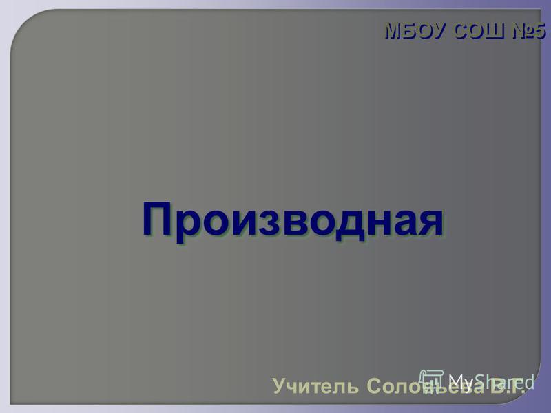Производная Производная МБОУ СОШ 5 Учитель Соловьева В.Г.