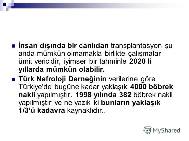 İnsan dışında bir canlıdan transplantasyon şu anda mümkün olmamakla birlikte çalışmalar ümit vericidir, iyimser bir tahminle 2020 li yıllarda mümkün olabilir. Türk Nefroloji Derneğinin verilerine göre Türkiyede bugüne kadar yaklaşık 4000 böbrek nakli