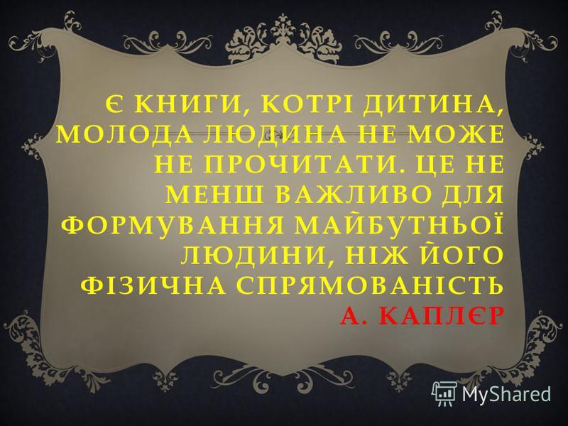 Є КНИГИ, КОТРІ ДИТИНА, МОЛОДА ЛЮДИНА НЕ МОЖЕ НЕ ПРОЧИТАТИ. ЦЕ НЕ МЕНШ ВАЖЛИВО ДЛЯ ФОРМУВАННЯ МАЙБУТНЬОЇ ЛЮДИНИ, НІЖ ЙОГО ФІЗИЧНА СПРЯМОВАНІСТЬ А. КАПЛЄР