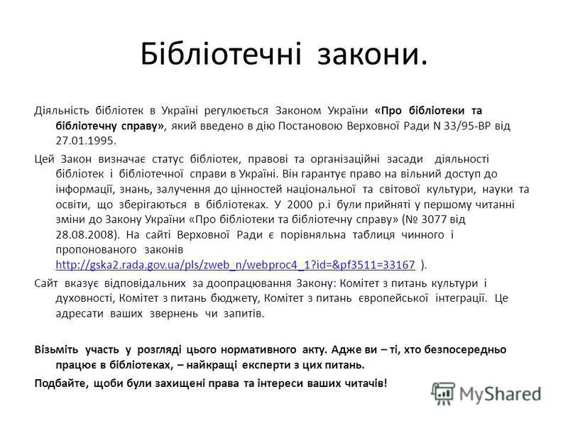Бібліотечні закони. Діяльність бібліотек в Україні регулюється Законом України «Про бібліотеки та бібліотечну справу», який введено в дію Постановою Верховної Ради N 33/95-ВР від 27.01.1995. Цей Закон визначає статус бібліотек, правові та організацій