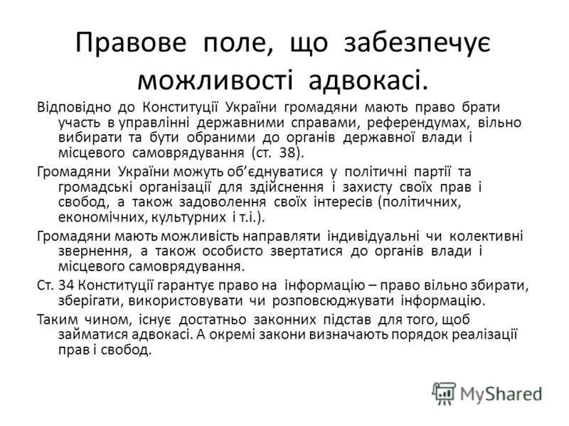 Правове поле, що забезпечує можливості адвокасі. Відповідно до Конституції України громадяни мають право брати участь в управлінні державними справами, референдумах, вільно вибирати та бути обраними до органів державної влади і місцевого самоврядуван