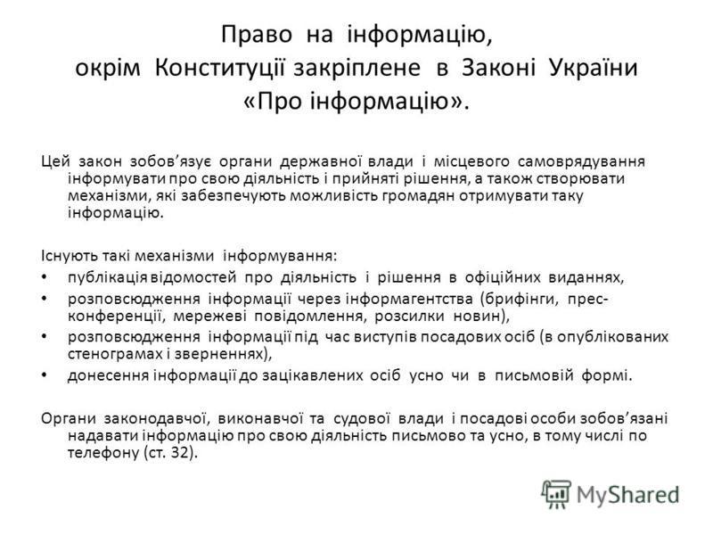 Право на інформацію, окрім Конституції закріплене в Законі України «Про інформацію». Цей закон зобовязує органи державної влади і місцевого самоврядування інформувати про свою діяльність і прийняті рішення, а також створювати механізми, які забезпечу