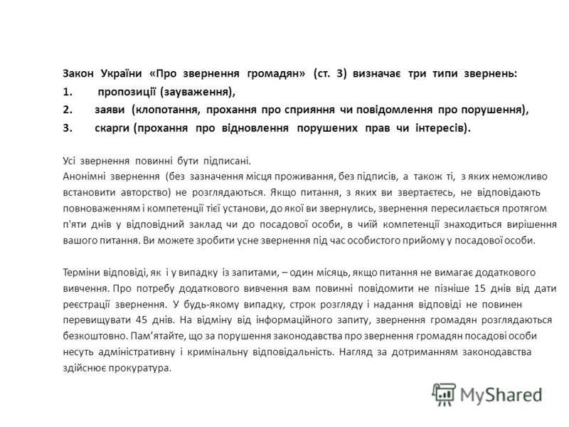 Закон України «Про звернення громадян» (ст. 3) визначає три типи звернень: 1. пропозиції (зауваження), 2.заяви (клопотання, прохання про сприяння чи повідомлення про порушення), 3.скарги (прохання про відновлення порушених прав чи інтересів). Усі зве