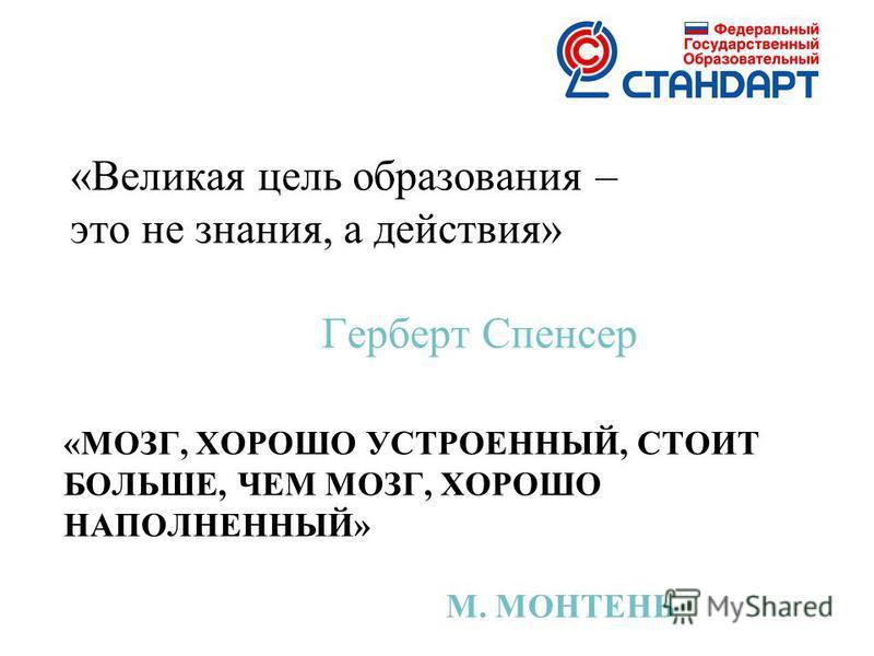 «МОЗГ, ХОРОШО УСТРОЕННЫЙ, СТОИТ БОЛЬШЕ, ЧЕМ МОЗГ, ХОРОШО НАПОЛНЕННЫЙ» М. МОНТЕНЬ «Великая цель образования – это не знания, а действия» Герберт Спенсер