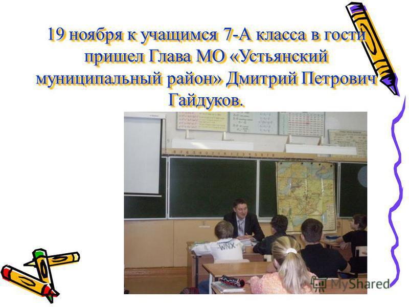 19 ноября к учащимся 7-А класса в гости пришел Глава МО «Устьянский муниципальный район» Дмитрий Петрович Гайдуков.
