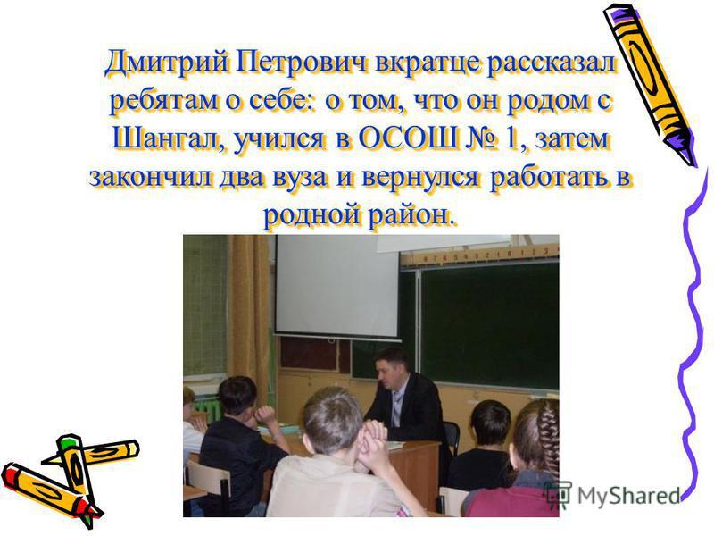 Дмитрий Петрович вкратце рассказал ребятам о себе: о том, что он родом с Шангал, учился в ОСОШ 1, затем закончил два вуза и вернулся работать в родной район.