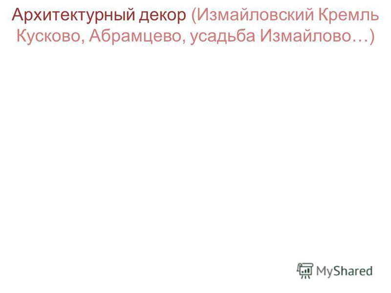 Архитектурный декор (Измайловский Кремль Кусково, Абрамцево, усадьба Измайлово…)
