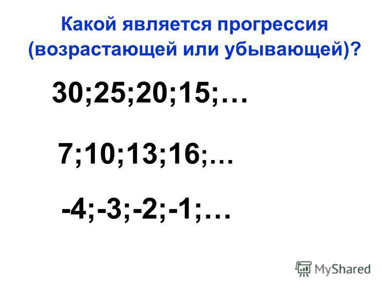 Какой является прогрессия (возрастающей или убывающей)? 30;25;20;15;… 7;10;13;16 ;… -4;-3;-2;-1;…