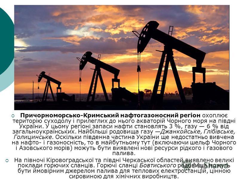 Причорноморсько-Кримський нафтогазоносний регіон охоплює територію суходолу і прилеглих до нього акваторій Чорного моря на півдні України. У цьому регіоні запаси нафти становлять 3 %, газу 6 % від загальноукраїнських. Найбільші родовища газу Джанкойс