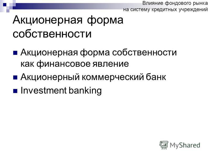 Акционерная форма собственности Акционерная форма собственности как финансовое явление Акционерный коммерческий банк Investment banking Влияние фондового рынка на систему кредитных учреждений