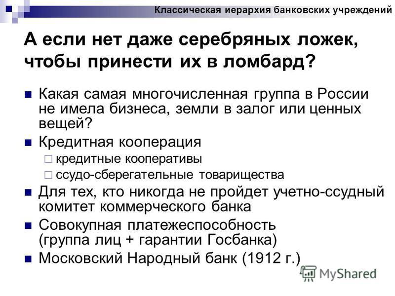 А если нет даже серебряных ложек, чтобы принести их в ломбард? Какая самая многочисленная группа в России не имела бизнеса, земли в залог или ценных вещей? Кредитная кооперация кредитные кооперативы ссудо-сберегательные товарищества Для тех, кто нико