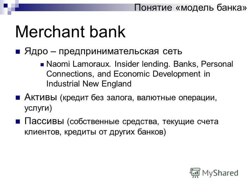 Merchant bank Ядро – предпринимательская сеть Naomi Lamoraux. Insider lending. Banks, Personal Connections, and Economic Development in Industrial New England Активы (кредит без залога, валютные операции, услуги) Пассивы (собственные средства, текущи