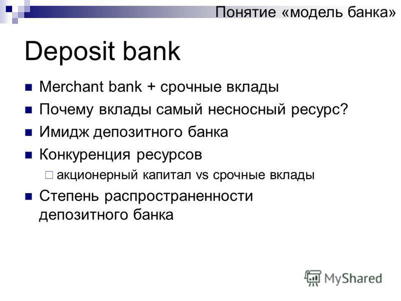 Deposit bank Merchant bank + срочные вклады Почему вклады самый несносный ресурс? Имидж депозитного банка Конкуренция ресурсов акционерный капитал vs срочные вклады Степень распространенности депозитного банка Понятие «модель банка»