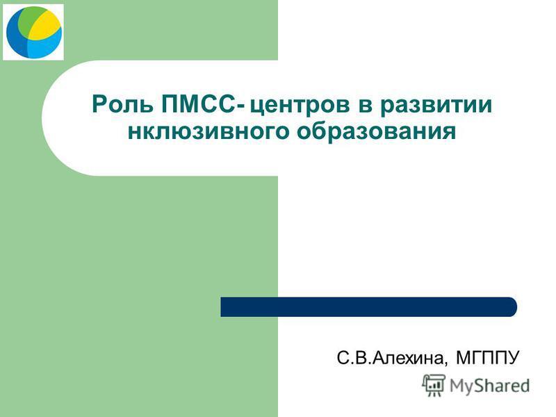 Роль ПМСС- центров в развитии инклюзивного образования С.В.Алехина, МГППУ