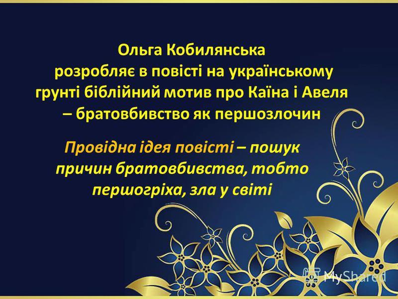 Ольга Кобилянська розробляє в повісті на українському грунті біблійний мотив про Каїна і Авеля – братовбивство як першозлочин Провідна ідея повісті – пошук причин братовбивства, тобто першогріха, зла у світі