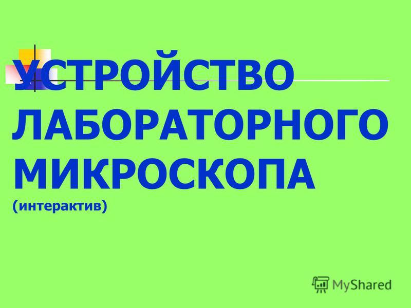 УСТРОЙСТВО ЛАБОРАТОРНОГО МИКРОСКОПА (интерактив)