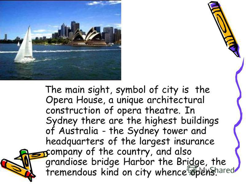 The main sight, symbol of city is the Opera House, a unique architectural construction of opera theatre. In Sydney there are the highest buildings of Australia - the Sydney tower and headquarters of the largest insurance company of the country, and a