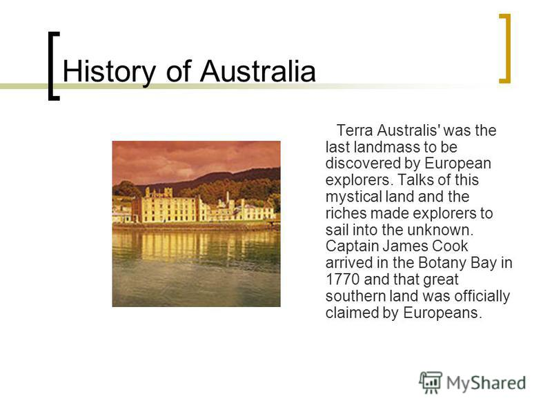 History of Australia Terra Australis' was the last landmass to be discovered by European explorers. Talks of this mystical land and the riches made explorers to sail into the unknown. Captain James Cook arrived in the Botany Bay in 1770 and that grea