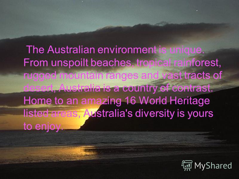 The Australian environment is unique. From unspoilt beaches, tropical rainforest, rugged mountain ranges and vast tracts of desert, Australia is a country of contrast. Home to an amazing 16 World Heritage listed areas, Australia's diversity is yours