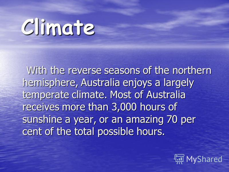 Climate With the reverse seasons of the northern hemisphere, Australia enjoys a largely temperate climate. Most of Australia receives more than 3,000 hours of sunshine a year, or an amazing 70 per cent of the total possible hours. With the reverse se