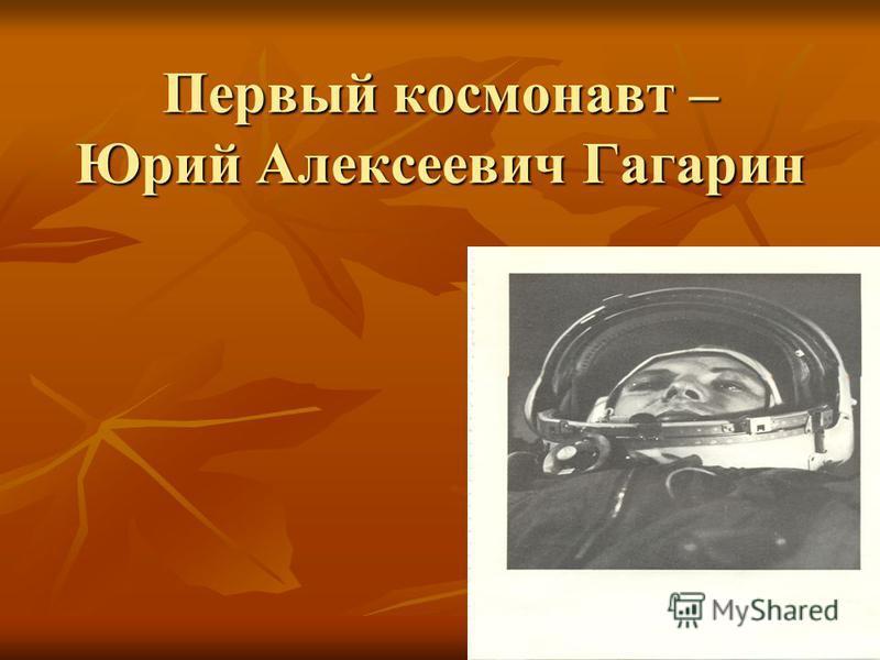 Первый космонавт – Юрий Алексеевич Гагарин