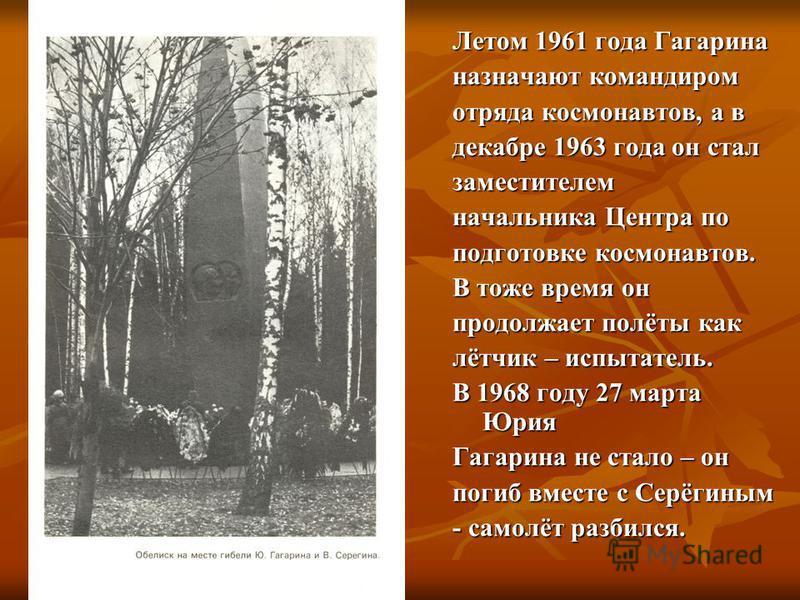 Летом 1961 года Гагарина назначают командиром отряда космонавтов, а в декабре 1963 года он стал заместителем начальника Центра по подготовке космонавтов. В тоже время он продолжает полёты как лётчик – испытатель. В 1968 году 27 марта Юрия Гагарина не