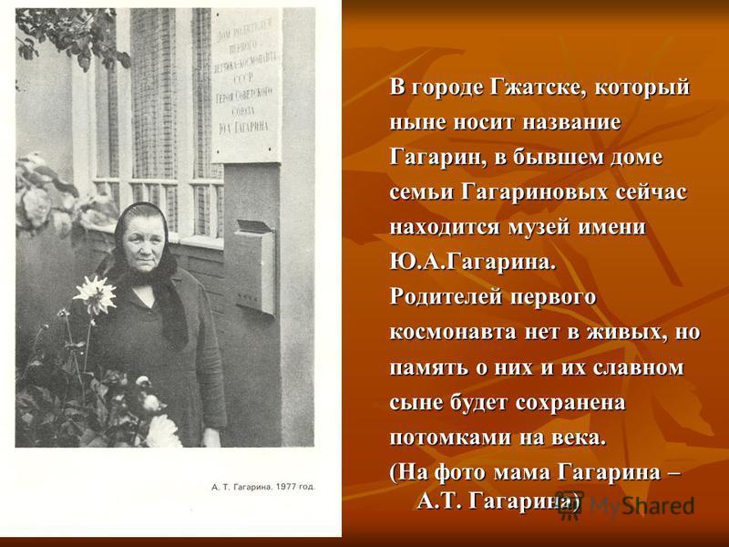 В городе Гжатске, который ныне носит название Гагарин, в бывшем доме семьи Гагариновых сейчас находится музей имени Ю.А.Гагарина. Родителей первого космонавта нет в живых, но память о них и их славном сыне будет сохранена потомками на века. (На фото