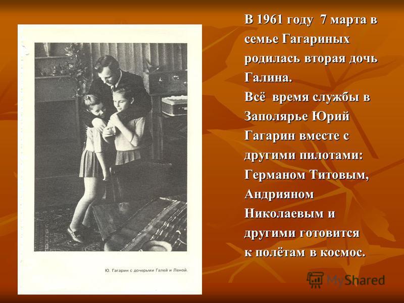 В 1961 году 7 марта в семье Гагариных родилась вторая дочь Галина. Всё время службы в Заполярье Юрий Гагарин вместе с другими пилотами: Германом Титовым, Андрияном Николаевым и другими готовится к полётам в космос.