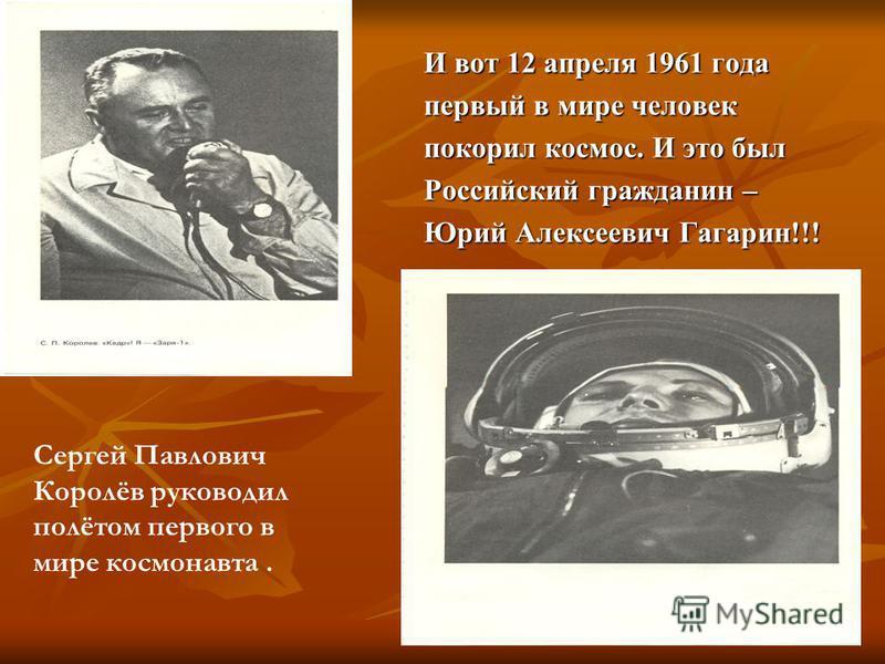 И вот 12 апреля 1961 года первый в мире человек покорил космос. И это был Российский гражданин – Юрий Алексеевич Гагарин!!! Сергей Павлович Королёв руководил полётом первого в мире космонавта.