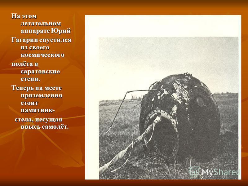 На этом летательном аппарате Юрий Гагарин спустился из своего космического полёта в саратовские степи. Теперь на месте приземления стоит памятник- стела, несущая ввысь самолёт. стела, несущая ввысь самолёт.
