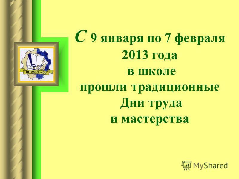 С 9 января по 7 февраля 2013 года в школе прошли традиционные Дни труда и мастерства