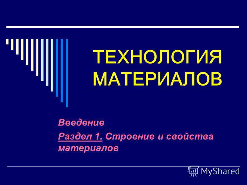 ТЕХНОЛОГИЯ МАТЕРИАЛОВ Введение Раздел 1. Строение и свойства материалов