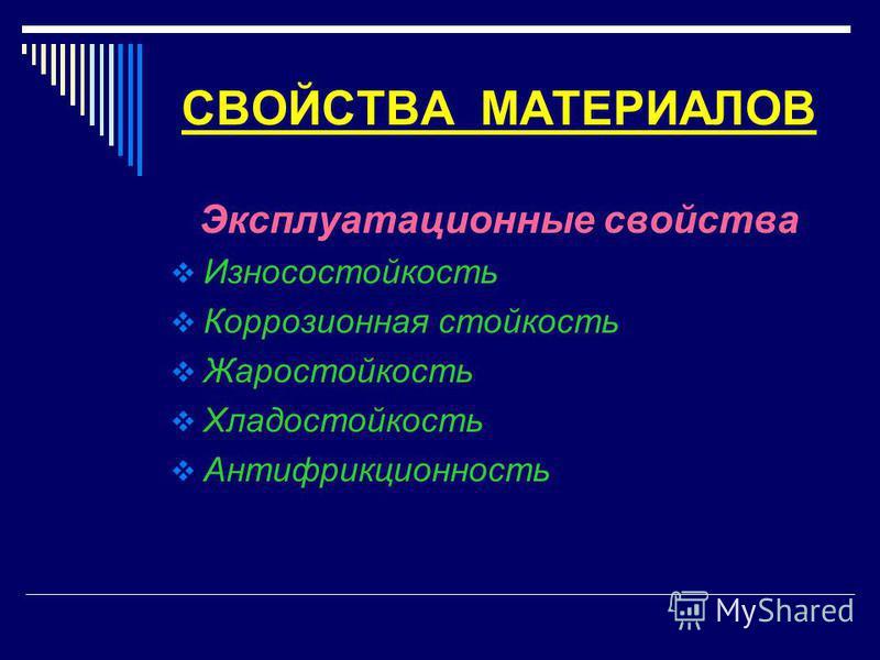 СВОЙСТВА МАТЕРИАЛОВ Эксплуатационные свойства Износостойкость Коррозионная стойкость Жаростойкость Хладостойкость Антифрикционность