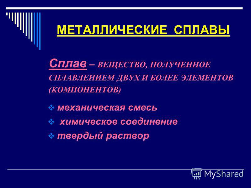 МЕТАЛЛИЧЕСКИЕ СПЛАВЫ Сплав – ВЕЩЕСТВО, ПОЛУЧЕННОЕ СПЛАВЛЕНИЕМ ДВУХ И БОЛЕЕ ЭЛЕМЕНТОВ (КОМПОНЕНТОВ) механическая смесь химическое соединение твердый раствор