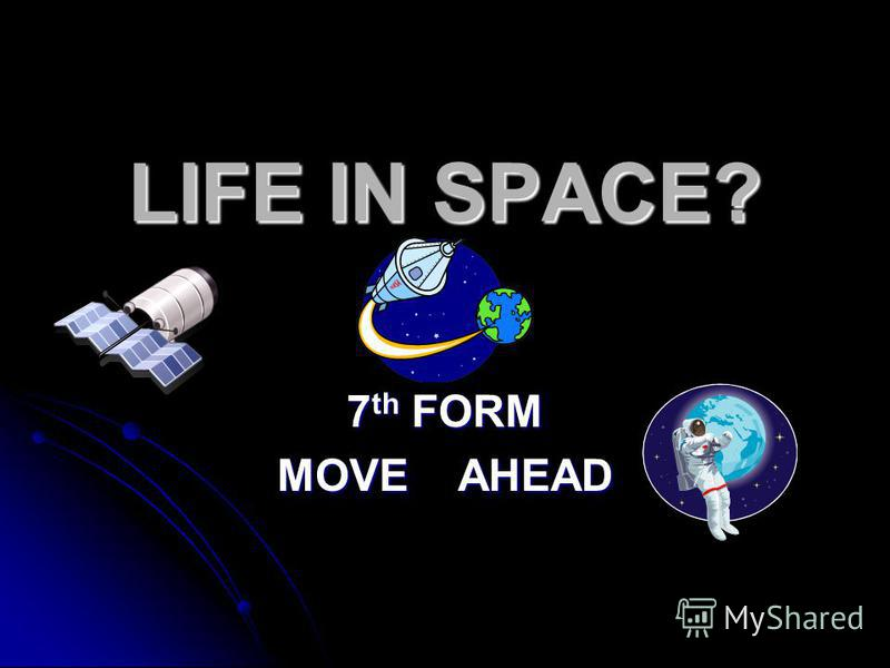 LIFE IN SPACE? 7 th FORM MOVE AHEAD
