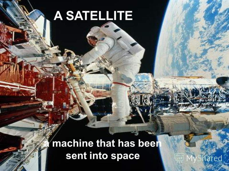 A SATELLITE a machine that has been sent into space