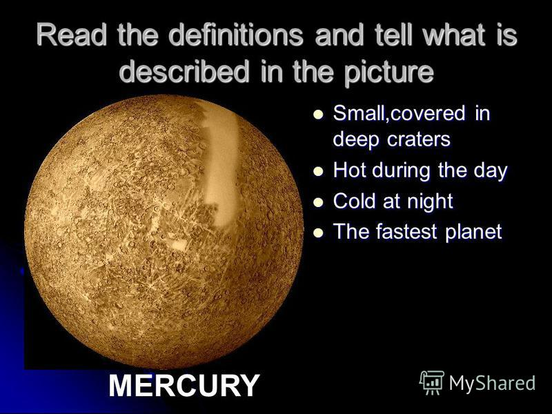 Read the definitions and tell what is described in the picture Small,covered in deep craters Small,covered in deep craters Hot during the day Hot during the day Cold at night Cold at night The fastest planet The fastest planet MERCURY