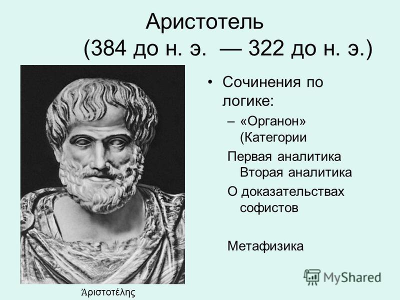 Аристотель (384 до н. э. 322 до н. э.) Сочинения по логике: –«Органон» (Категории Первая аналитика Вторая аналитика О доказательствах софистов Метафизика ριστοτέλης