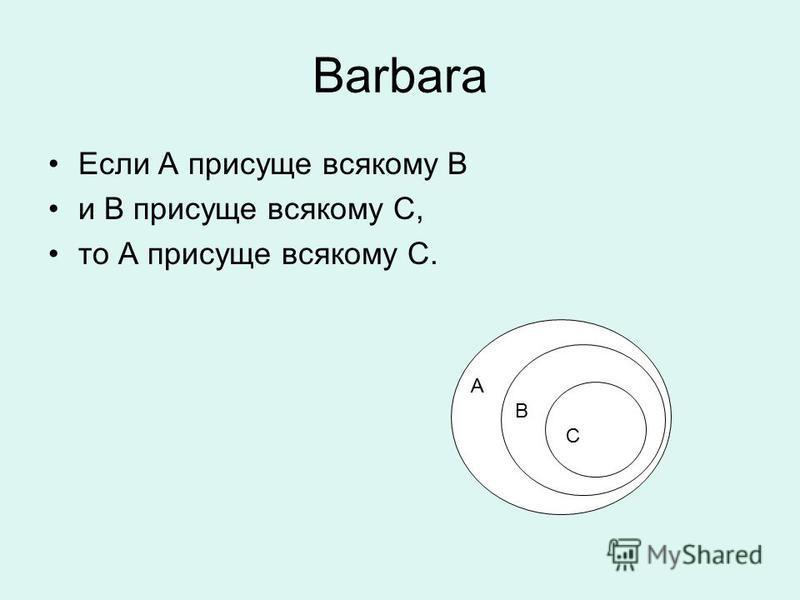 Barbara Если А присуще всякому В и В присуще всякому С, то А присуще всякому С. А В В А С