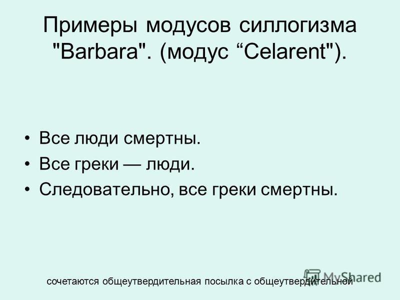 Примеры модусов силлогизма Barbara. (модус Celarent). Все люди смертны. Все греки люди. Следовательно, все греки смертны. сочетаются общеутвердительная посылка с общеутвердительной