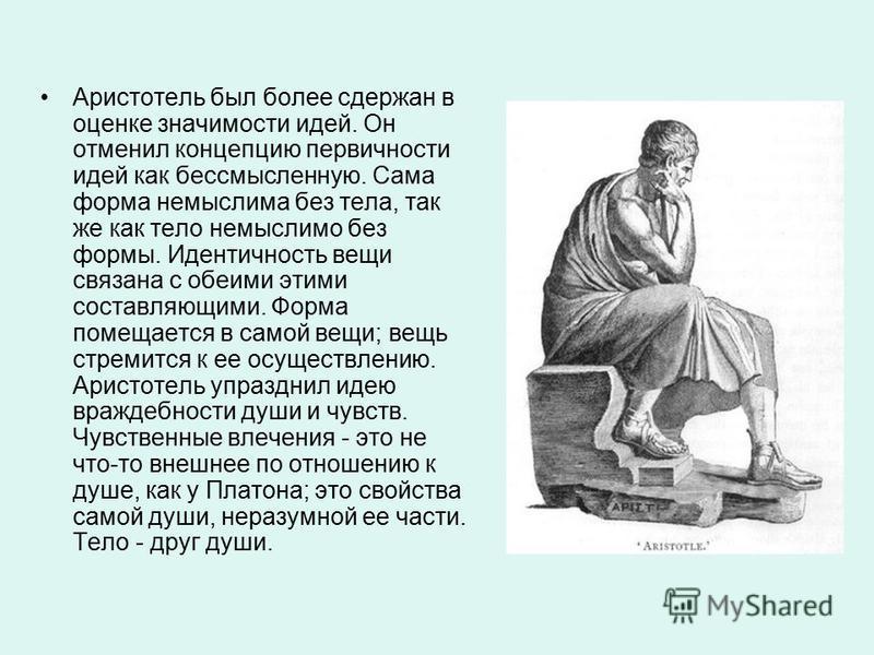 Аристотель был более сдержан в оценке значимости идей. Он отменил концепцию первичности идей как бессмысленную. Сама форма немыслима без тела, так же как тело немыслимо без формы. Идентичность вещи связана с обеими этими составляющими. Форма помещает